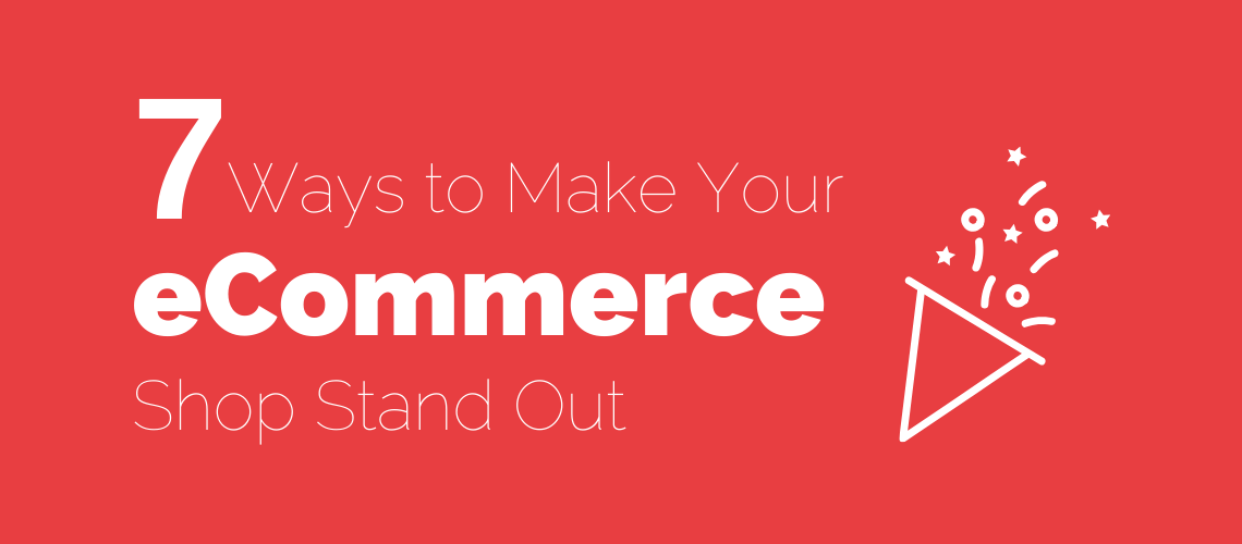 7 Ways to Make Your eCommerce Shop Stand Out From the Crowd